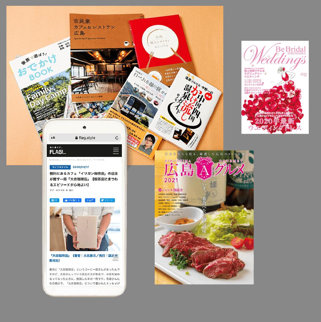 『広島エースグルメ』、広島のブライダル情報誌『Be Bridal Hiroshima Wedding's』、中国地方のおでかけ情報誌『家族で遊ぼう!おでかけBOOK』、『山口古民家カフェ&レストラン』など地域密着の情報誌と広島のライフスタイル情報を発信するWEBメディア「FLAG!web」